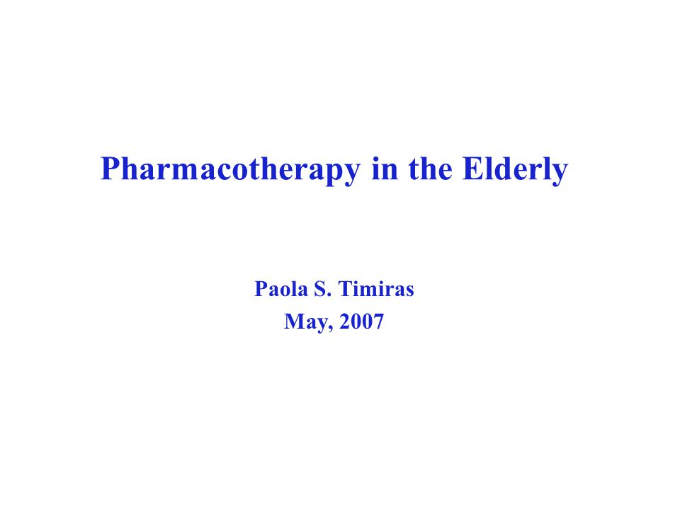 Pharmacotherapy in the Elderly Paola S. Timiras May, 2007