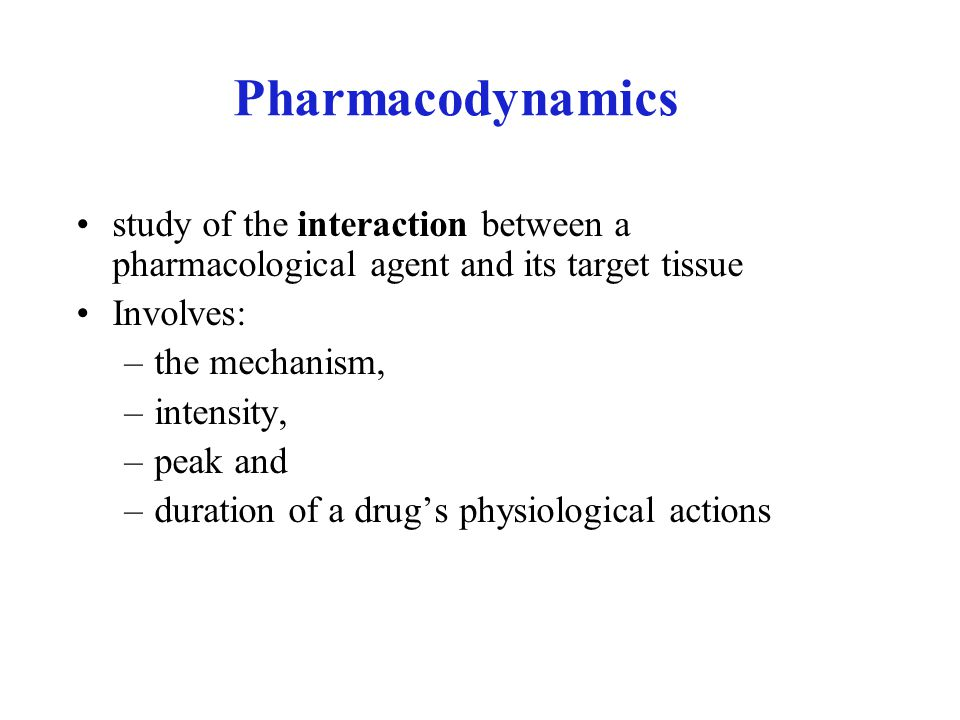 Pharmacodynamics study of the interaction between a pharmacological agent and its target tissue Involves: –the mechanism, –intensity, –peak and –duration of a drug's physiological actions
