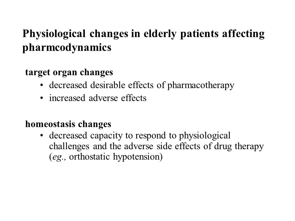 Physiological changes in elderly patients affecting pharmcodynamics target organ changes decreased desirable effects of pharmacotherapy increased adverse effects homeostasis changes decreased capacity to respond to physiological challenges and the adverse side effects of drug therapy (eg., orthostatic hypotension)