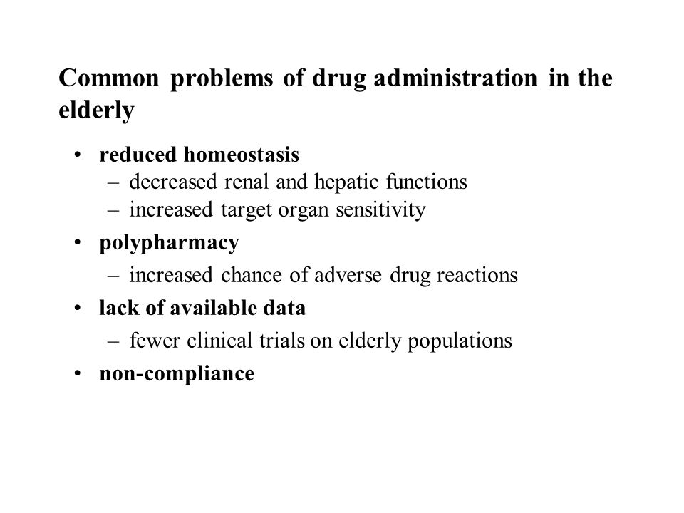 Common problems of drug administration in the elderly reduced homeostasis –decreased renal and hepatic functions –increased target organ sensitivity polypharmacy –increased chance of adverse drug reactions lack of available data –fewer clinical trials on elderly populations non-compliance
