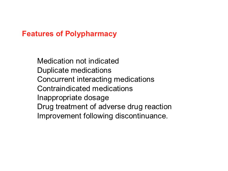 Features of Polypharmacy Medication not indicated Duplicate medications Concurrent interacting medications Contraindicated medications Inappropriate dosage Drug treatment of adverse drug reaction Improvement following discontinuance.