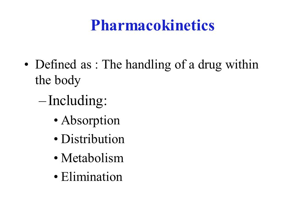 Pharmacokinetics Defined as : The handling of a drug within the body –Including: Absorption Distribution Metabolism Elimination