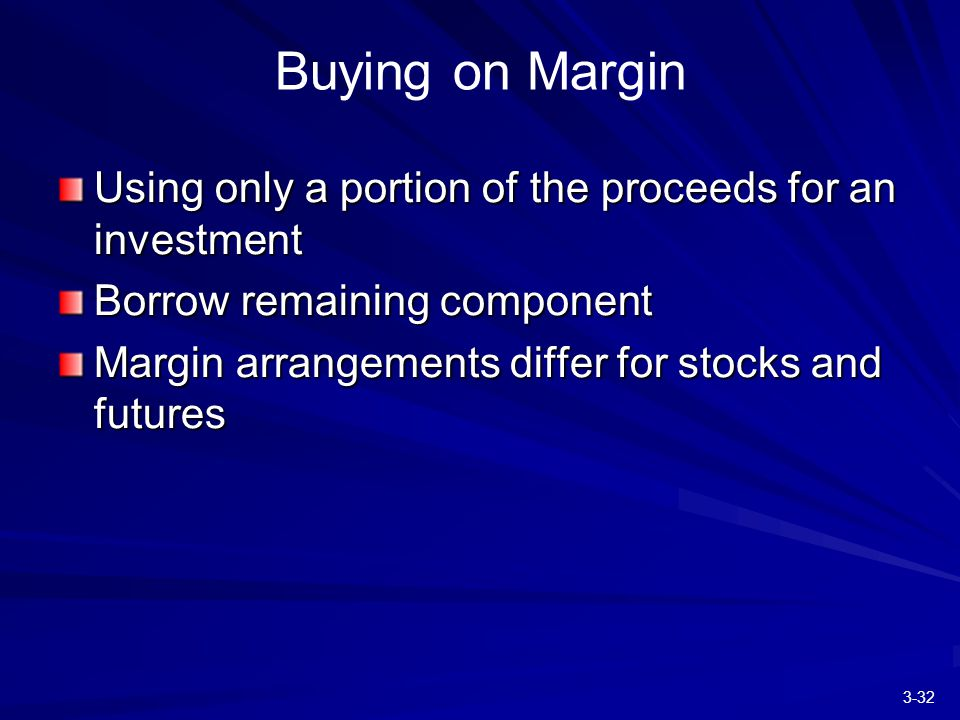 3-32 Buying on Margin Using only a portion of the proceeds for an investment Borrow remaining component Margin arrangements differ for stocks and futures