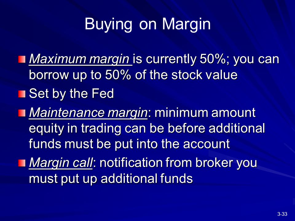3-33 Buying on Margin Maximum margin is currently 50%; you can borrow up to 50% of the stock value Set by the Fed Maintenance margin: minimum amount equity in trading can be before additional funds must be put into the account Margin call: notification from broker you must put up additional funds