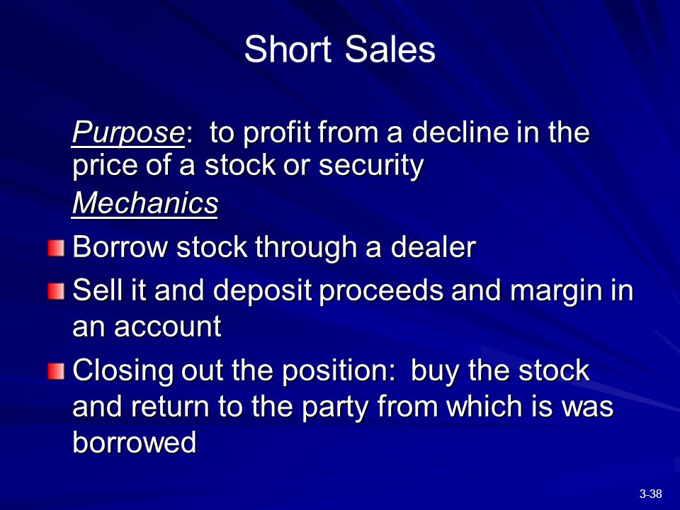 3-38 Short Sales Purpose: to profit from a decline in the price of a stock or security Purpose: to profit from a decline in the price of a stock or security Mechanics Mechanics Borrow stock through a dealer Sell it and deposit proceeds and margin in an account Closing out the position: buy the stock and return to the party from which is was borrowed