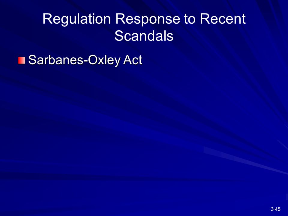 3-45 Regulation Response to Recent Scandals Sarbanes-Oxley Act