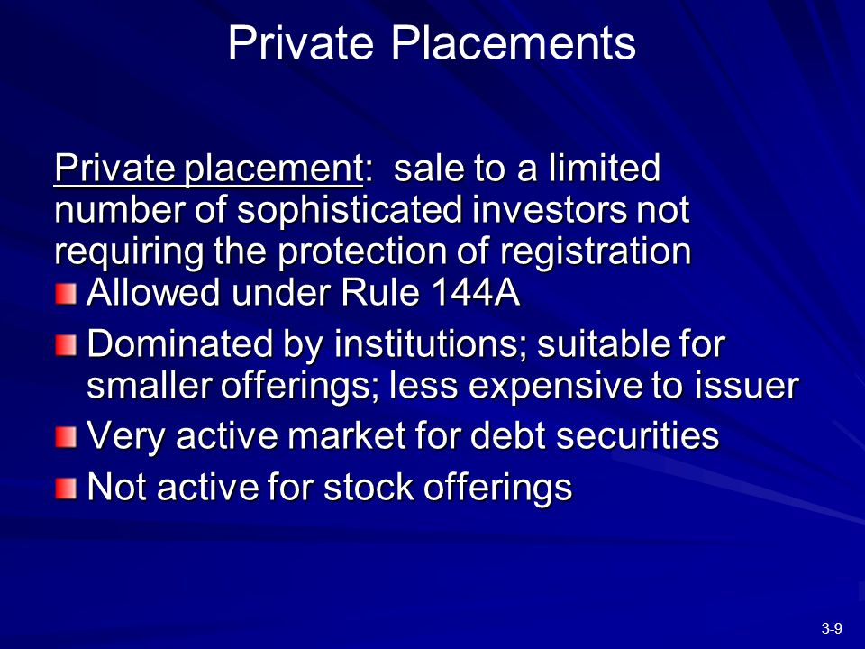 3-9 Private placement: sale to a limited number of sophisticated investors not requiring the protection of registration Allowed under Rule 144A Dominated by institutions; suitable for smaller offerings; less expensive to issuer Very active market for debt securities Not active for stock offerings Private Placements