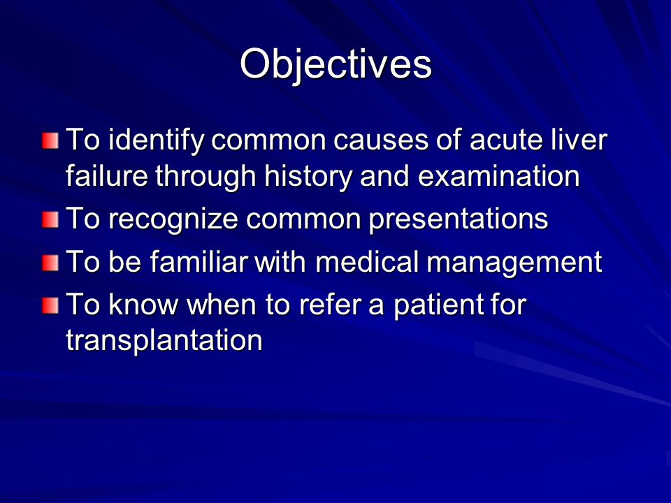 Objectives To identify common causes of acute liver failure through history and examination To recognize common presentations To be familiar with medical management To know when to refer a patient for transplantation