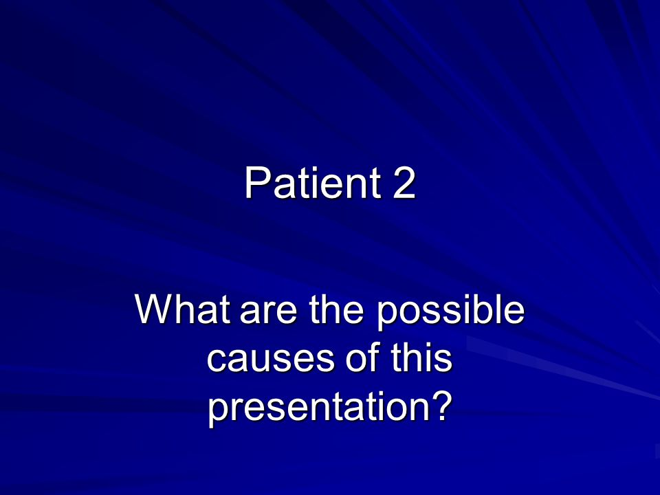 Patient 2 What are the possible causes of this presentation