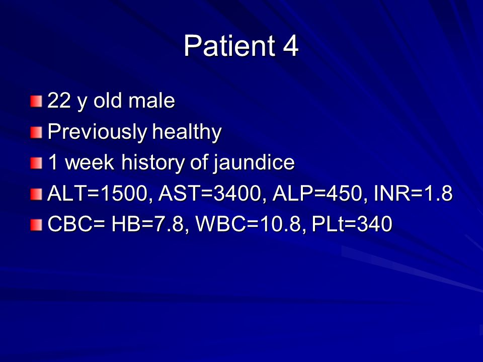 Patient 4 22 y old male Previously healthy 1 week history of jaundice ALT=1500, AST=3400, ALP=450, INR=1.8 CBC= HB=7.8, WBC=10.8, PLt=340