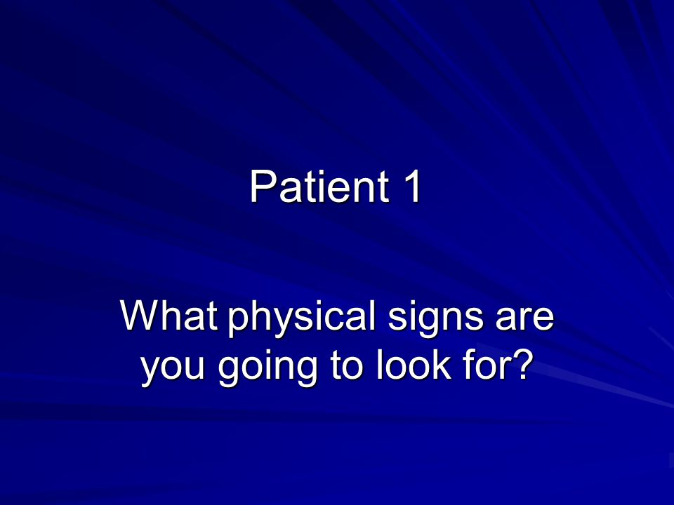 Patient 1 What physical signs are you going to look for