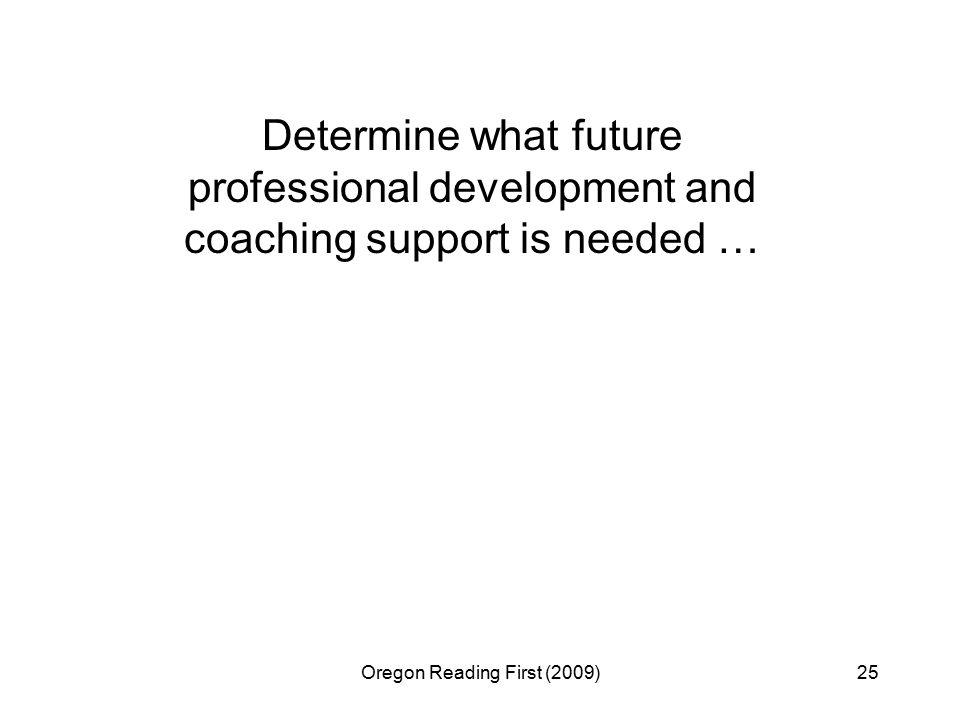 Oregon Reading First (2009)25 Determine what future professional development and coaching support is needed …