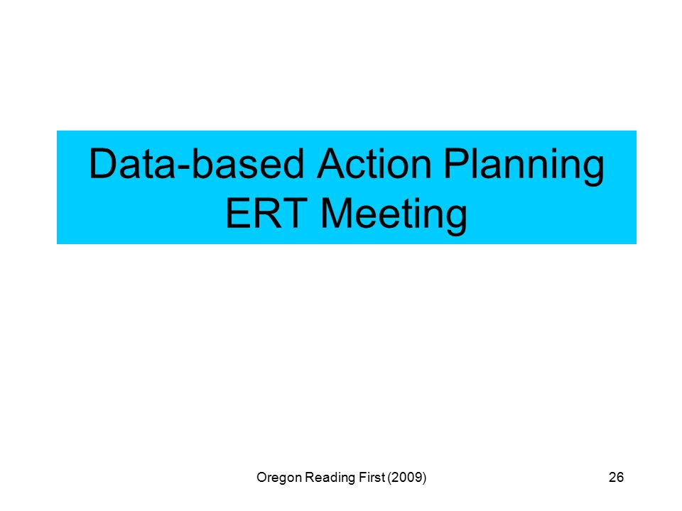 Oregon Reading First (2009)26 Data-based Action Planning ERT Meeting