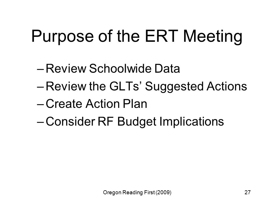 Oregon Reading First (2009)27 Purpose of the ERT Meeting –Review Schoolwide Data –Review the GLTs' Suggested Actions –Create Action Plan –Consider RF Budget Implications