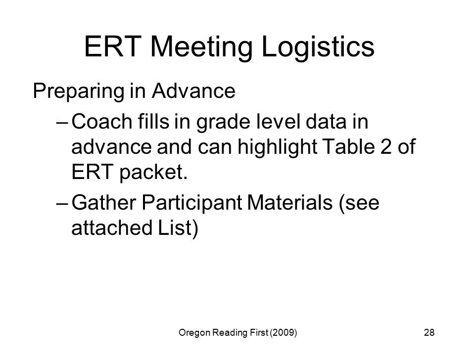 Oregon Reading First (2009)28 ERT Meeting Logistics Preparing in Advance –Coach fills in grade level data in advance and can highlight Table 2 of ERT packet.