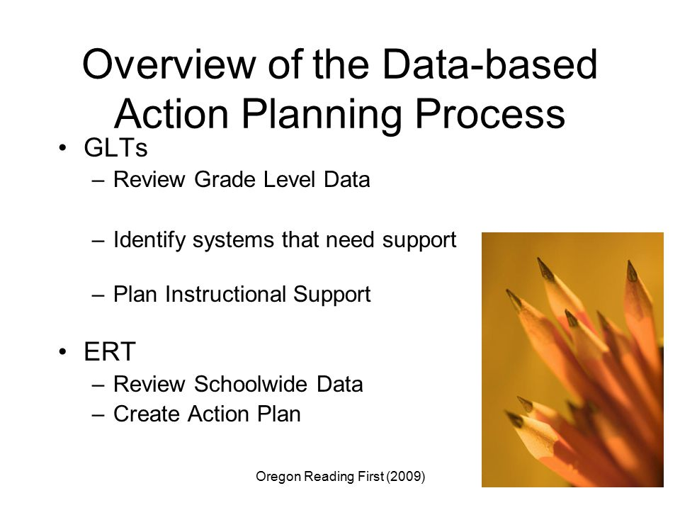 Oregon Reading First (2009)3 Overview of the Data-based Action Planning Process GLTs –Review Grade Level Data –Identify systems that need support –Plan Instructional Support ERT –Review Schoolwide Data –Create Action Plan