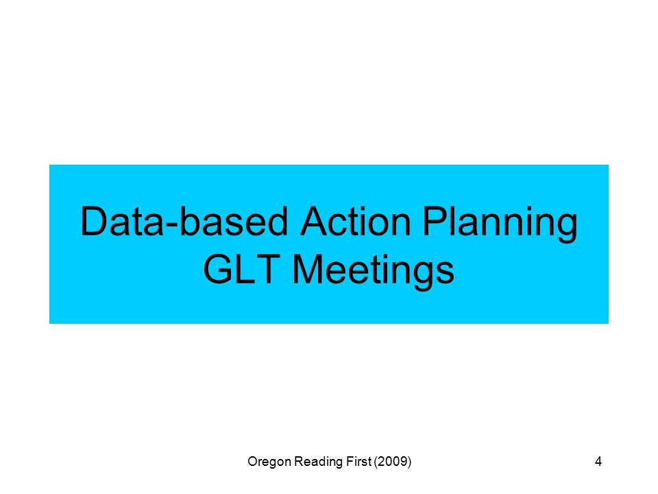 Oregon Reading First (2009)4 Data-based Action Planning GLT Meetings