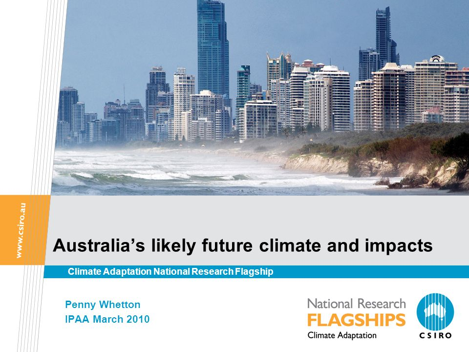 Australia's likely future climate and impacts Penny Whetton IPAA March 2010 Climate Adaptation National Research Flagship