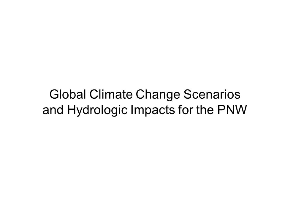 Global Climate Change Scenarios and Hydrologic Impacts for the PNW