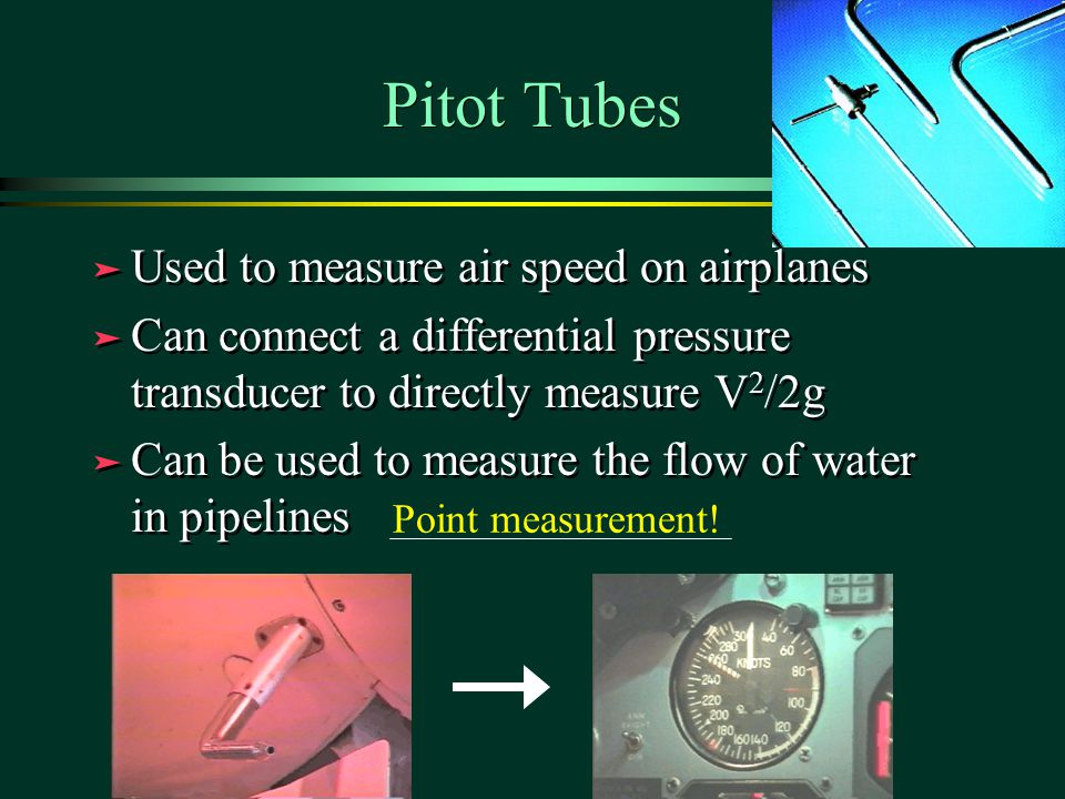 Pitot Tubes ä Used to measure air speed on airplanes ä Can connect a differential pressure transducer to directly measure V 2 /2g ä Can be used to measure the flow of water in pipelines ä Used to measure air speed on airplanes ä Can connect a differential pressure transducer to directly measure V 2 /2g ä Can be used to measure the flow of water in pipelines Point measurement!