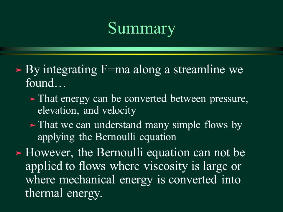 Summary ä By integrating F=ma along a streamline we found… ä That energy can be converted between pressure, elevation, and velocity ä That we can understand many simple flows by applying the Bernoulli equation ä However, the Bernoulli equation can not be applied to flows where viscosity is large or where mechanical energy is converted into thermal energy.