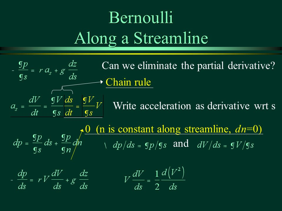Bernoulli Along a Streamline 0 (n is constant along streamline, dn=0) Write acceleration as derivative wrt s Chain rule and Can we eliminate the partial derivative