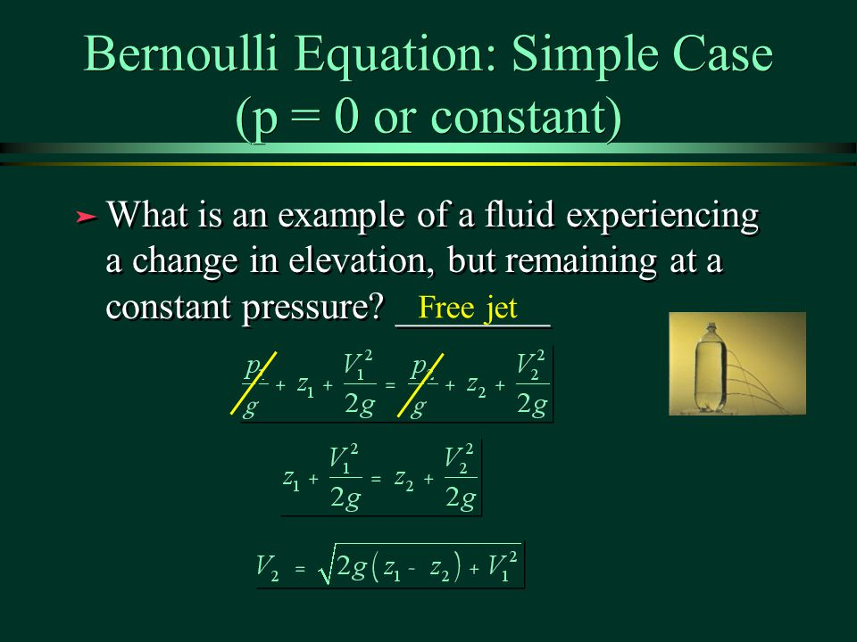 Bernoulli Equation: Simple Case (p = 0 or constant) ä What is an example of a fluid experiencing a change in elevation, but remaining at a constant pressure.