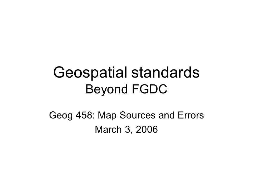 Geospatial standards Beyond FGDC Geog 458: Map Sources and Errors March 3, 2006