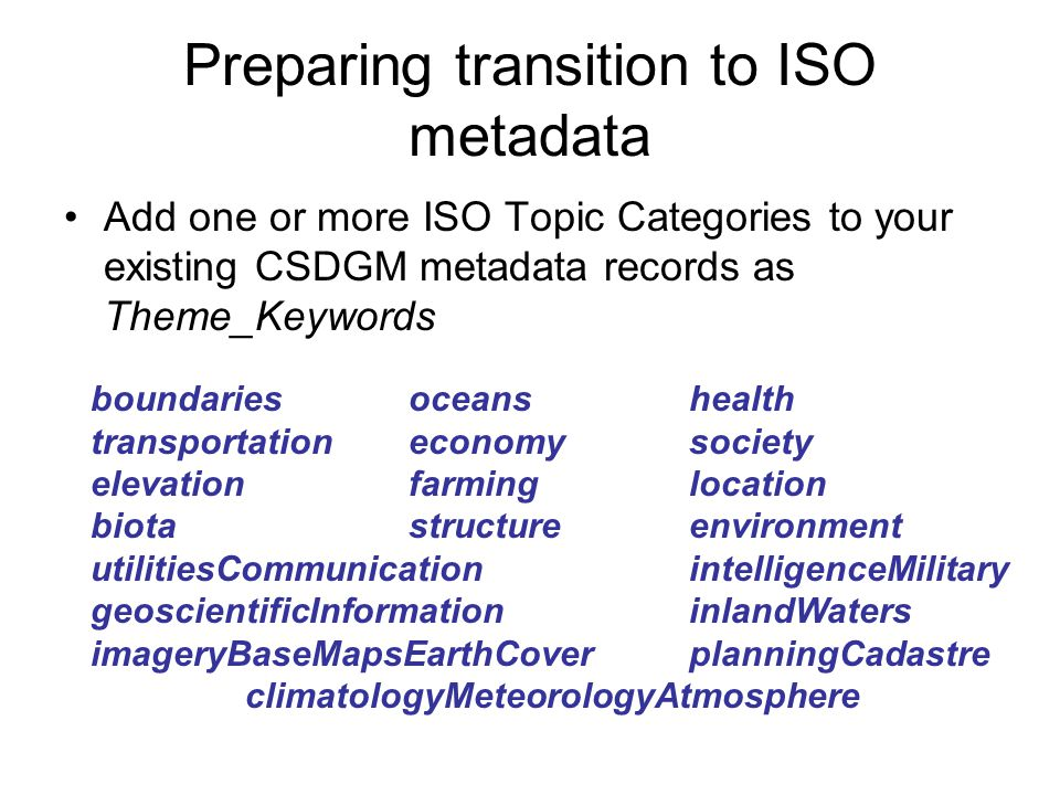 Preparing transition to ISO metadata Add one or more ISO Topic Categories to your existing CSDGM metadata records as Theme_Keywords boundariesoceans health transportation economy society elevationfarming location biotastructure environment utilitiesCommunication intelligenceMilitary geoscientificInformation inlandWaters imageryBaseMapsEarthCover planningCadastre climatologyMeteorologyAtmosphere