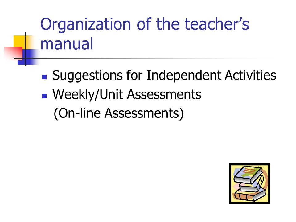 Organization of the teacher's manual Suggestions for Independent Activities Weekly/Unit Assessments (On-line Assessments)