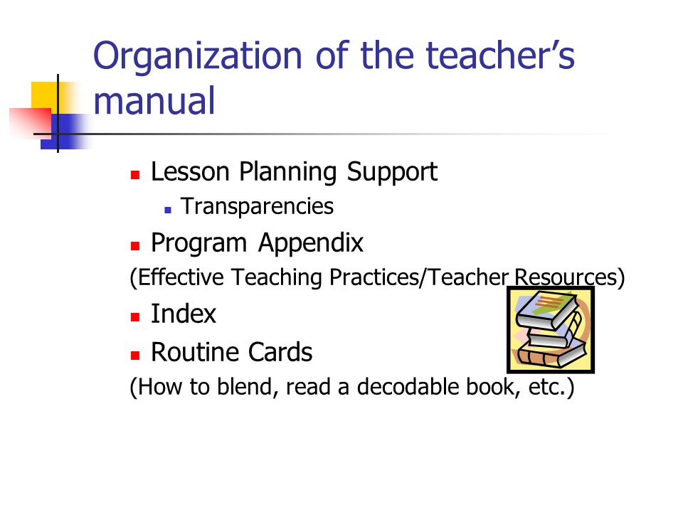 Organization of the teacher's manual Lesson Planning Support Transparencies Program Appendix (Effective Teaching Practices/Teacher Resources) Index Routine Cards (How to blend, read a decodable book, etc.)