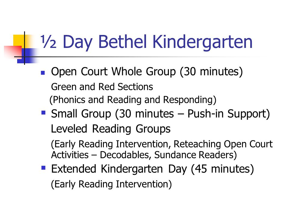 ½ Day Bethel Kindergarten Open Court Whole Group (30 minutes) Green and Red Sections (Phonics and Reading and Responding)  Small Group (30 minutes – Push-in Support) Leveled Reading Groups (Early Reading Intervention, Reteaching Open Court Activities – Decodables, Sundance Readers)  Extended Kindergarten Day (45 minutes) (Early Reading Intervention)