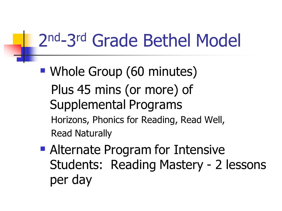 2 nd -3 rd Grade Bethel Model  Whole Group (60 minutes) Plus 45 mins (or more) of Supplemental Programs Horizons, Phonics for Reading, Read Well, Read Naturally  Alternate Program for Intensive Students: Reading Mastery - 2 lessons per day