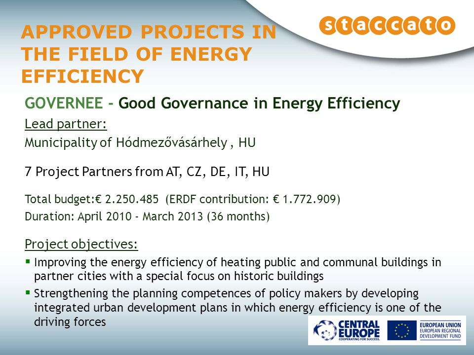 APPROVED PROJECTS IN THE FIELD OF ENERGY EFFICIENCY GOVERNEE - Good Governance in Energy Efficiency Lead partner: Municipality of Hódmezővásárhely, HU 7 Project Partners from AT, CZ, DE, IT, HU Total budget:€ (ERDF contribution: € ) Duration: April March 2013 (36 months) Project objectives:  Improving the energy efficiency of heating public and communal buildings in partner cities with a special focus on historic buildings  Strengthening the planning competences of policy makers by developing integrated urban development plans in which energy efficiency is one of the driving forces