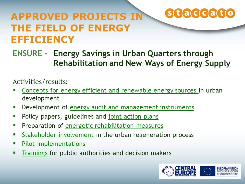 APPROVED PROJECTS IN THE FIELD OF ENERGY EFFICIENCY ENSURE - Energy Savings in Urban Quarters through Rehabilitation and New Ways of Energy Supply Activities/results:  Concepts for energy efficient and renewable energy sources in urban development  Development of energy audit and management instruments  Policy papers, guidelines and joint action plans  Preparation of energetic rehabilitation measures  Stakeholder involvement in the urban regeneration process  Pilot implementations  Trainings for public authorities and decision makers