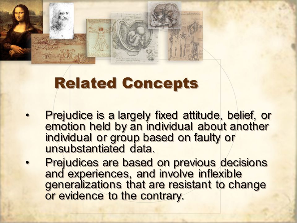 Related Concepts Prejudice is a largely fixed attitude, belief, or emotion held by an individual about another individual or group based on faulty or unsubstantiated data.