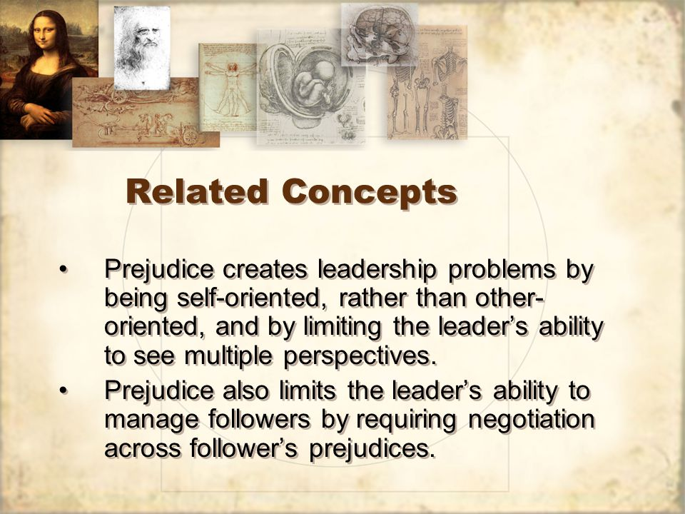 Related Concepts Prejudice creates leadership problems by being self-oriented, rather than other- oriented, and by limiting the leader's ability to see multiple perspectives.