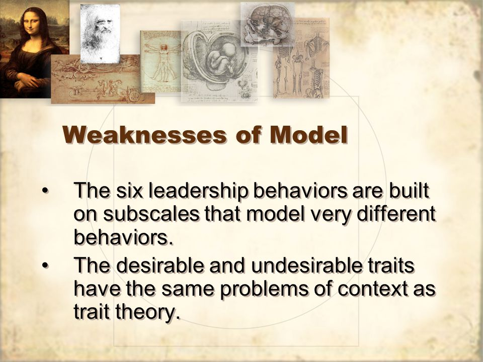 Weaknesses of Model The six leadership behaviors are built on subscales that model very different behaviors.