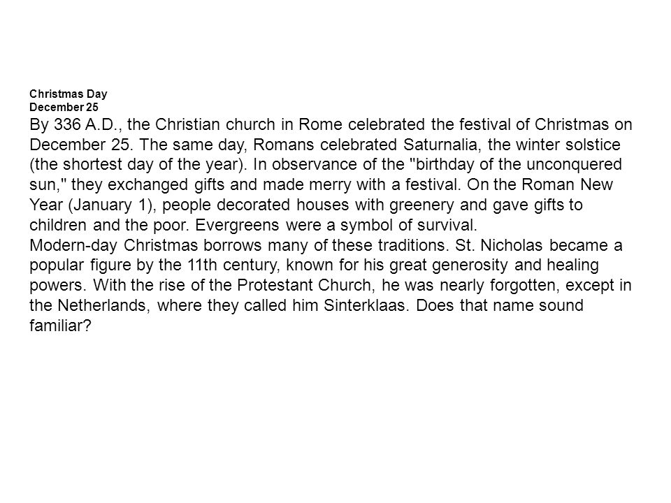 Christmas Day December 25 By 336 A.D., the Christian church in Rome celebrated the festival of Christmas on December 25.