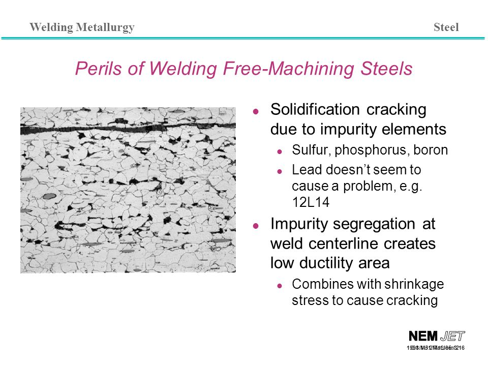 Welding Metallurgy 1998/MJ1/MatJoin3/16 Perils of Welding Free-Machining Steels Solidification cracking due to impurity elements Sulfur, phosphorus, boron Lead doesn't seem to cause a problem, e.g.