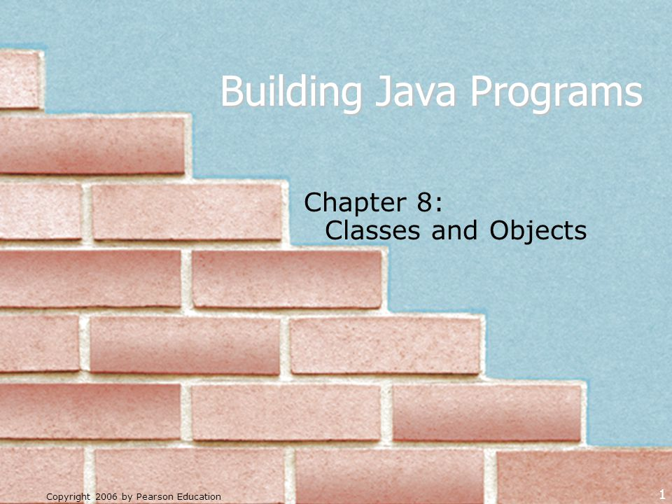 Copyright 2006 by Pearson Education 1 Building Java Programs Chapter 8: Classes and Objects