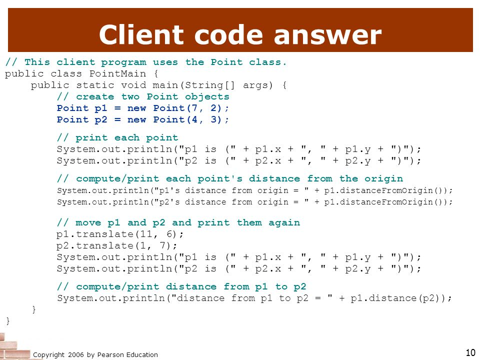 Copyright 2006 by Pearson Education 10 Client code answer // This client program uses the Point class.