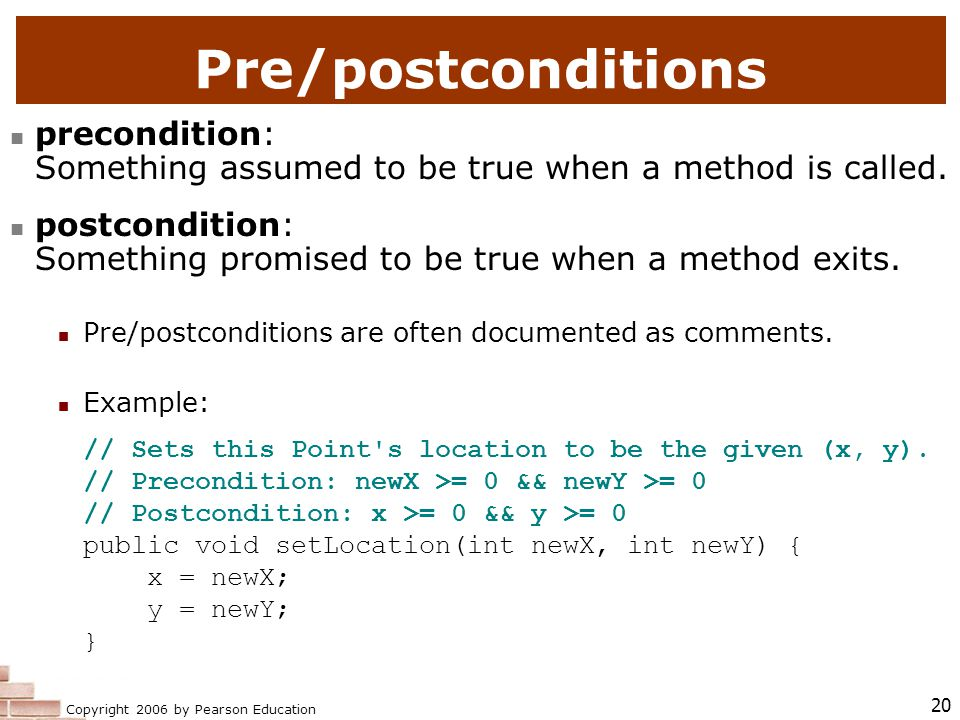 Copyright 2006 by Pearson Education 20 Pre/postconditions precondition: Something assumed to be true when a method is called.