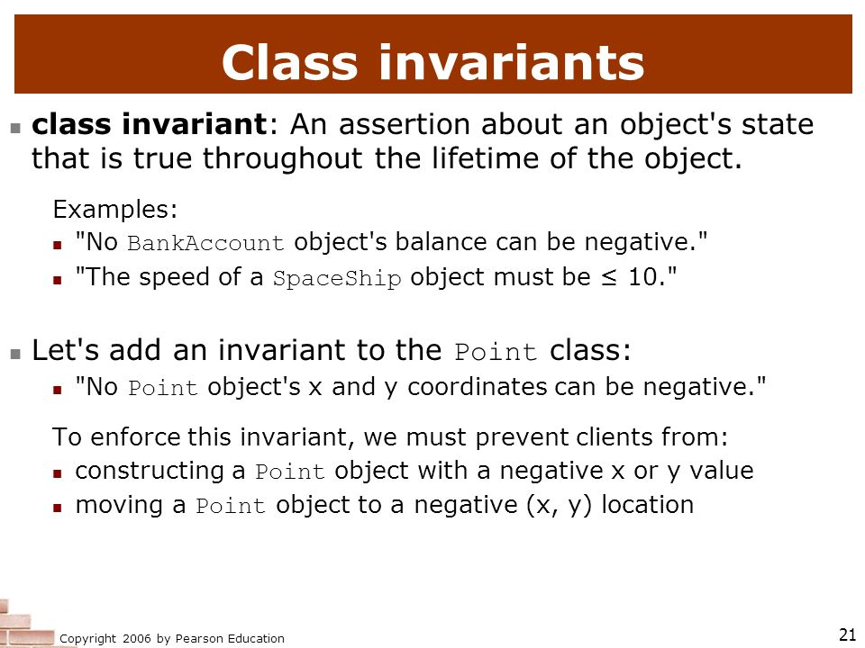 Copyright 2006 by Pearson Education 21 Class invariants class invariant: An assertion about an object s state that is true throughout the lifetime of the object.