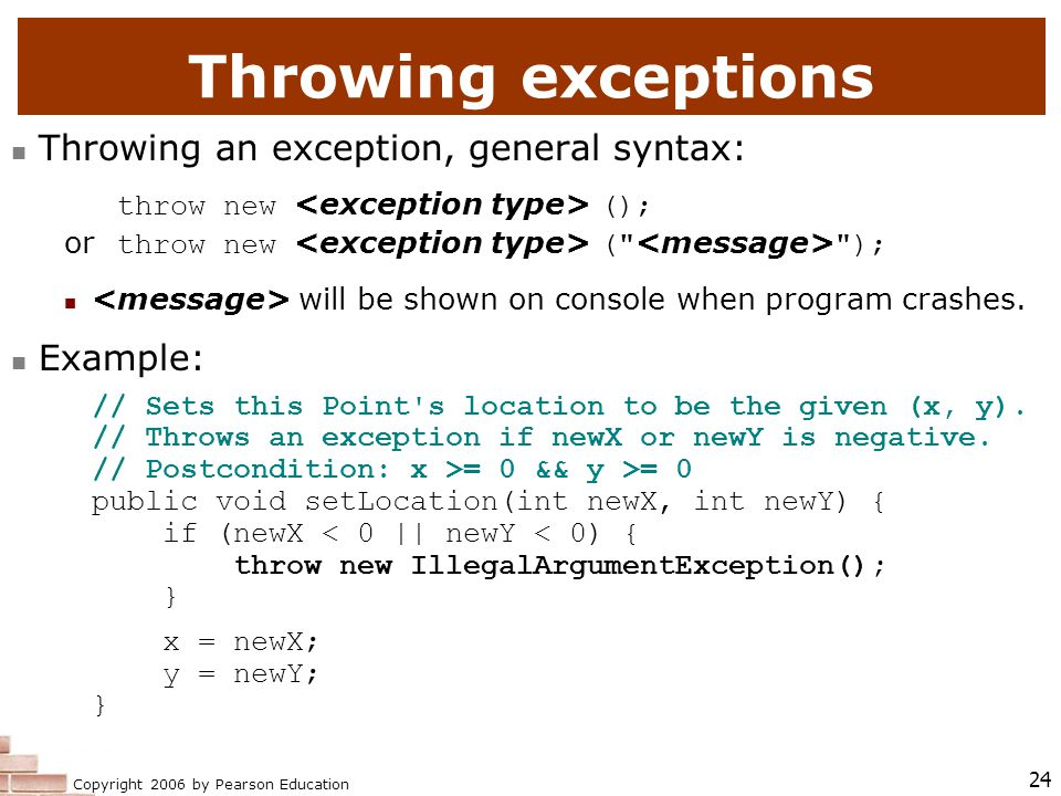 Copyright 2006 by Pearson Education 24 Throwing exceptions Throwing an exception, general syntax: throw new (); or throw new ( ); will be shown on console when program crashes.