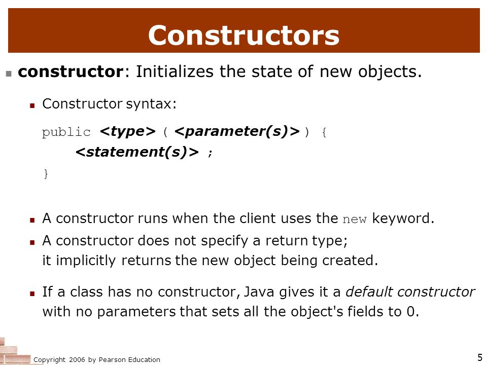 Copyright 2006 by Pearson Education 5 Constructors constructor: Initializes the state of new objects.