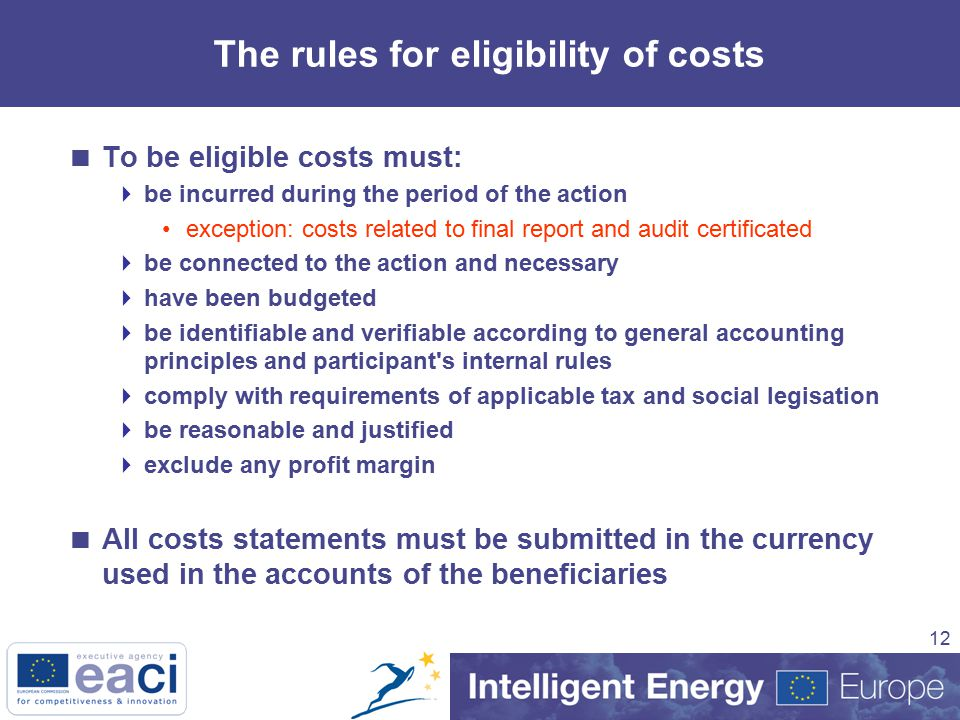 12 The rules for eligibility of costs  To be eligible costs must:  be incurred during the period of the action exception: costs related to final report and audit certificated  be connected to the action and necessary  have been budgeted  be identifiable and verifiable according to general accounting principles and participant s internal rules  comply with requirements of applicable tax and social legisation  be reasonable and justified  exclude any profit margin  All costs statements must be submitted in the currency used in the accounts of the beneficiaries