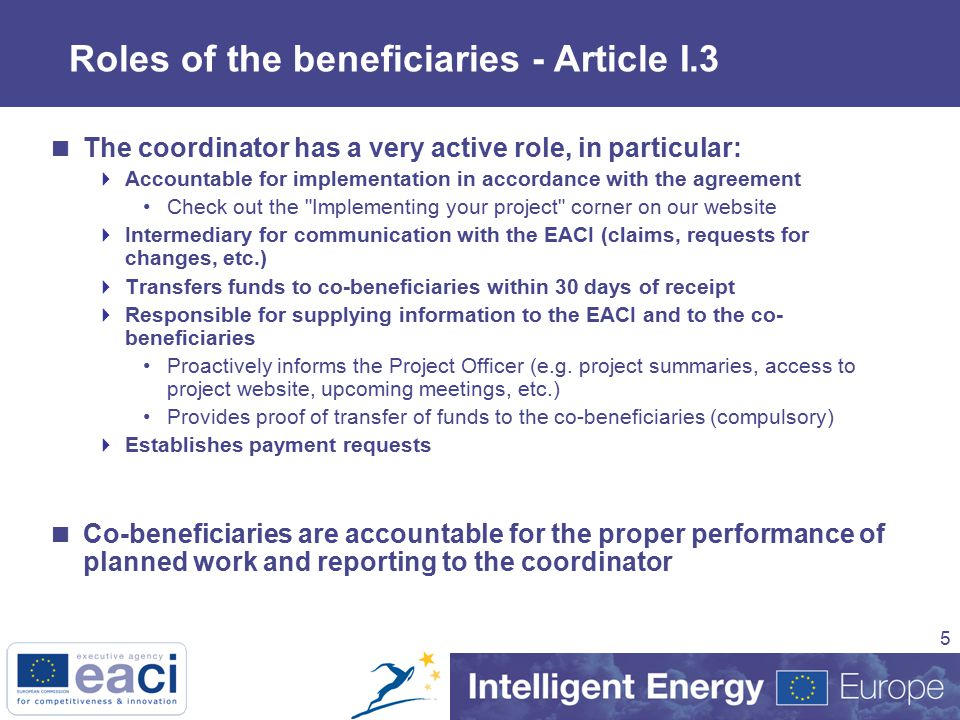 5  The coordinator has a very active role, in particular:  Accountable for implementation in accordance with the agreement Check out the Implementing your project corner on our website  Intermediary for communication with the EACI (claims, requests for changes, etc.)  Transfers funds to co-beneficiaries within 30 days of receipt  Responsible for supplying information to the EACI and to the co- beneficiaries Proactively informs the Project Officer (e.g.