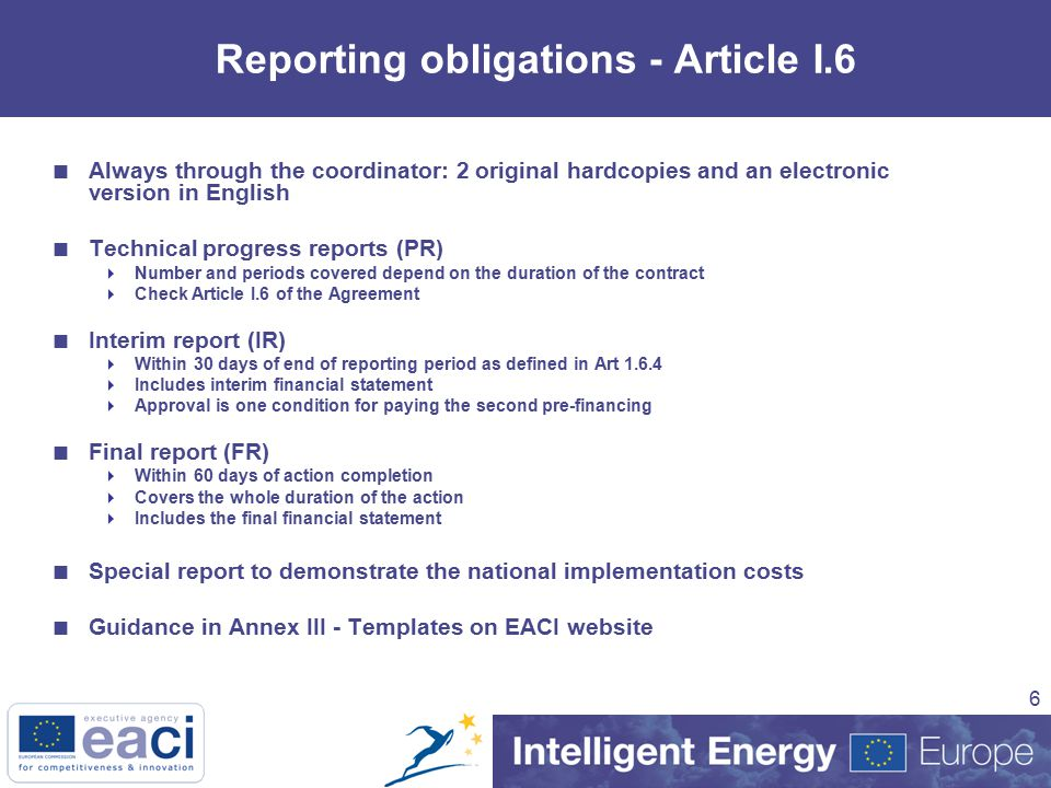 6 Reporting obligations - Article I.6  Always through the coordinator: 2 original hardcopies and an electronic version in English  Technical progress reports (PR)  Number and periods covered depend on the duration of the contract  Check Article I.6 of the Agreement  Interim report (IR)  Within 30 days of end of reporting period as defined in Art  Includes interim financial statement  Approval is one condition for paying the second pre-financing  Final report (FR)  Within 60 days of action completion  Covers the whole duration of the action  Includes the final financial statement  Special report to demonstrate the national implementation costs  Guidance in Annex III - Templates on EACI website