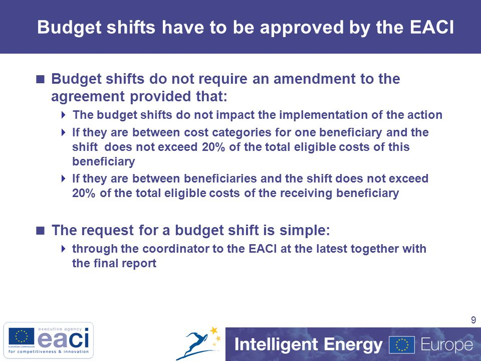 9 Budget shifts have to be approved by the EACI  Budget shifts do not require an amendment to the agreement provided that:  The budget shifts do not impact the implementation of the action  If they are between cost categories for one beneficiary and the shift does not exceed 20% of the total eligible costs of this beneficiary  If they are between beneficiaries and the shift does not exceed 20% of the total eligible costs of the receiving beneficiary  The request for a budget shift is simple:  through the coordinator to the EACI at the latest together with the final report